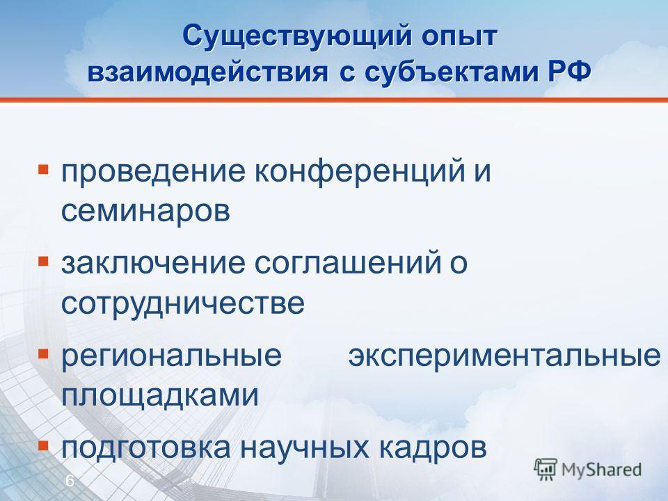 6 Существующий опыт взаимодействия с субъектами РФ проведение конференций и семинаров заключение соглашений о сотрудничестве региональные экспериментальные площадками подготовка научных кадров