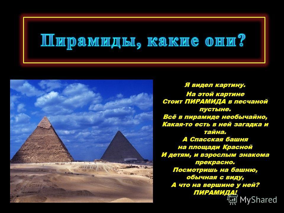 Я видел картину. На этой картине Стоит ПИРАМИДА в песчаной пустыне. Всё в пирамиде необычайно, Какая-то есть в ней загадка и тайна. А Спасская башня на площади Красной И детям, и взрослым знакома прекрасно. Посмотришь на башню, обычная с виду, А что