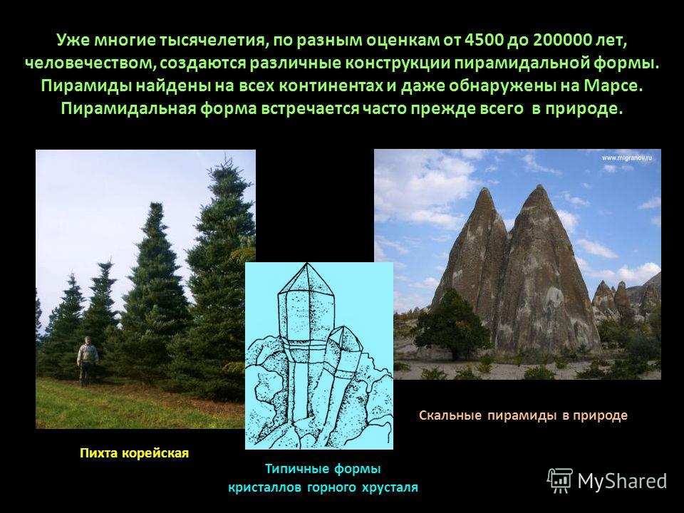 Уже многие тысячелетия, по разным оценкам от 4500 до 200000 лет, человечеством, создаются различные конструкции пирамидальной формы. Пирамиды найдены на всех континентах и даже обнаружены на Марсе. Пирамидальная форма встречается часто прежде всего в