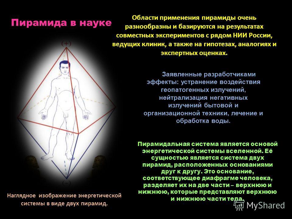 Области применения пирамиды очень разнообразны и базируются на результатах совместных экспериментов с рядом НИИ России, ведущих клиник, а также на гипотезах, аналогиях и экспертных оценках. Заявленные разработчиками эффекты: устранение воздействия ге