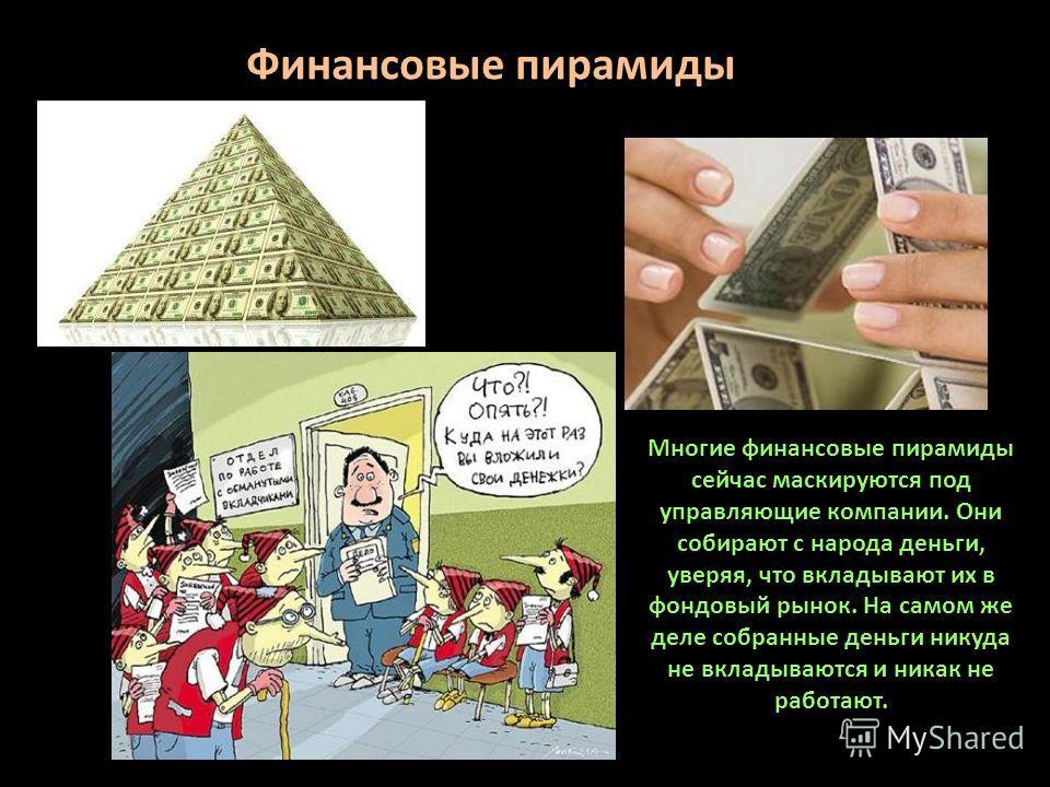 Многие финансовые пирамиды сейчас маскируются под управляющие компании. Они собирают с народа деньги, уверяя, что вкладывают их в фондовый рынок. На самом же деле собранные деньги никуда не вкладываются и никак не работают. Финансовые пирамиды