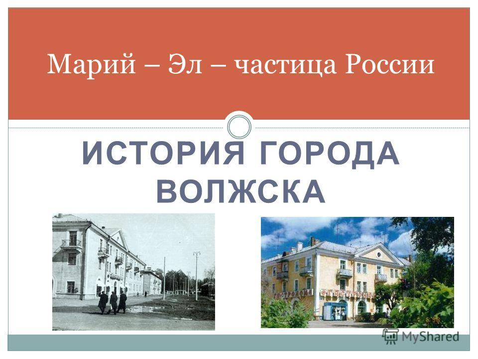 ИСТОРИЯ ГОРОДА ВОЛЖСКА Марий – Эл – частица России