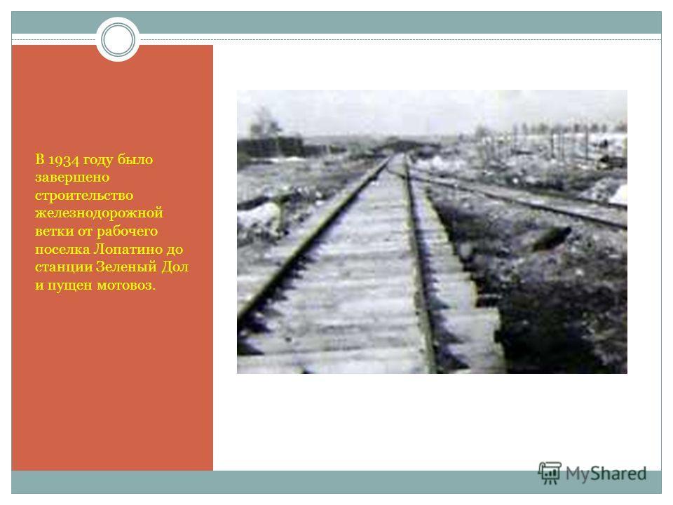 В 1934 году было завершено строительство железнодорожной ветки от рабочего поселка Лопатино до станции Зеленый Дол и пущен мотовоз.