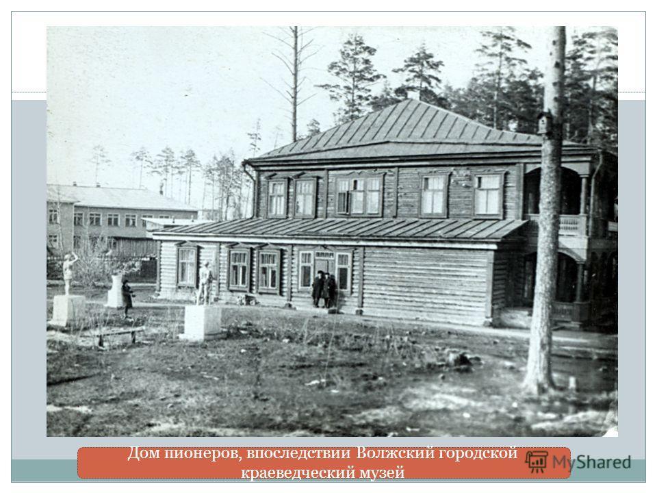 Дом пионеров, впоследствии Волжский городской краеведческий музей
