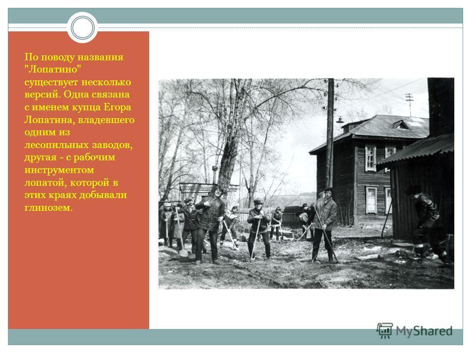 По поводу названия Лопатино существует несколько версий. Одна связана с именем купца Егора Лопатина, владевшего одним из лесопильных заводов, другая - с рабочим инструментом лопатой, которой в этих краях добывали глинозем.