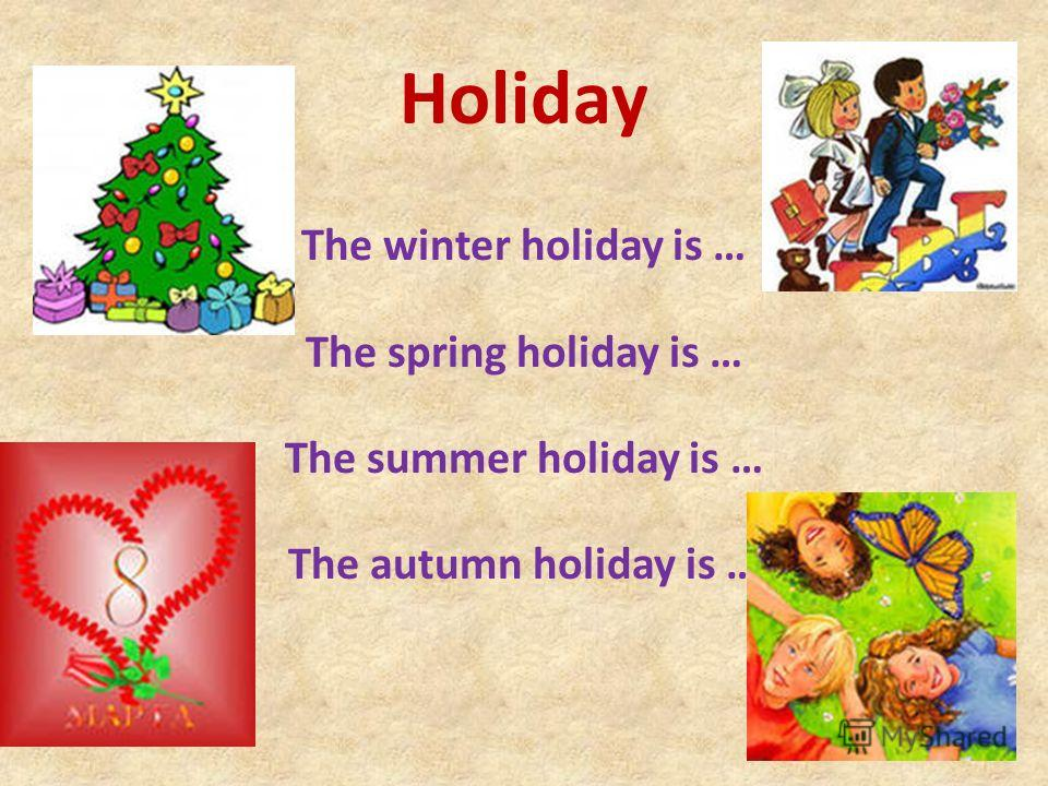 Holiday The winter holiday is … The spring holiday is … The summer holiday is … The autumn holiday is …