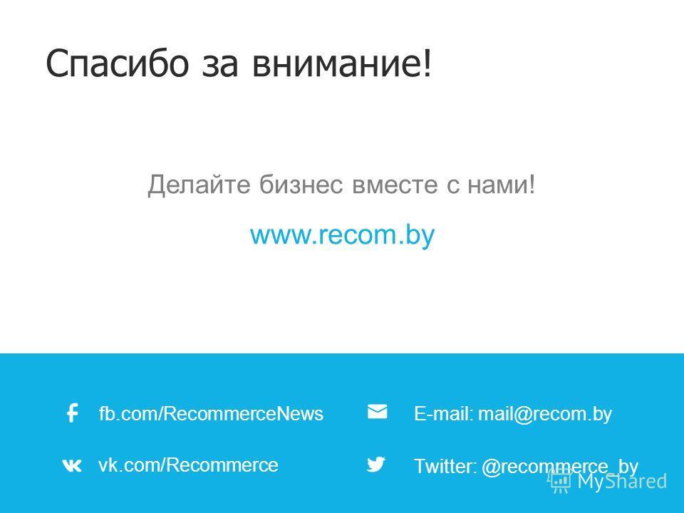 Спасибо за внимание! fb.com/RecommerceNews vk.com/Recommerce E-mail: mail@recom.by Тwitter: @recommerce_by Делайте бизнес вместе с нами! www.recom.by