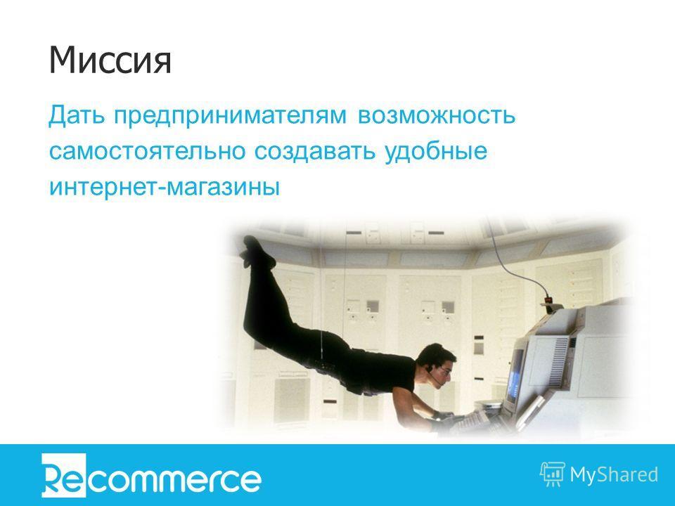 Дать предпринимателям возможность самостоятельно создавать удобные интернет-магазины Миссия