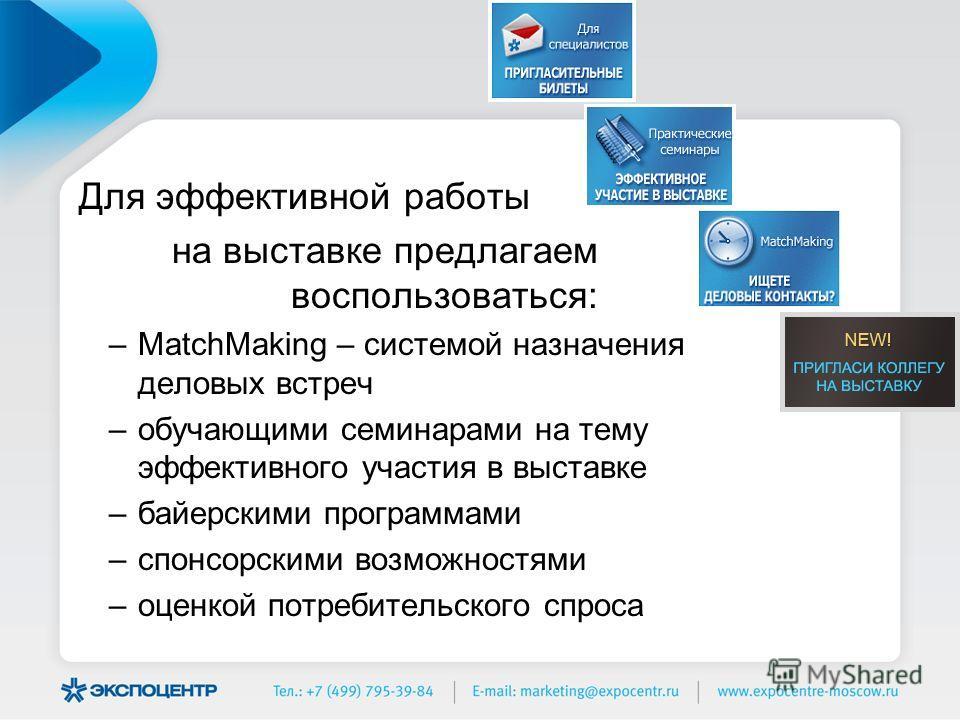 Для эффективной работы на выставке предлагаем воспользоваться: –MatchMaking – системой назначения деловых встреч –обучающими семинарами на тему эффективного участия в выставке –байерскими программами –спонсорскими возможностями –оценкой потребительск