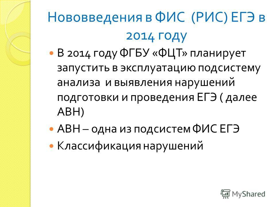 Нововведения в ФИС ( РИС ) ЕГЭ в 2014 году В 2014 году ФГБУ « ФЦТ » планирует запустить в эксплуатацию подсистему анализа и выявления нарушений подготовки и проведения ЕГЭ ( далее АВН ) АВН – одна из подсистем ФИС ЕГЭ Классификация нарушений