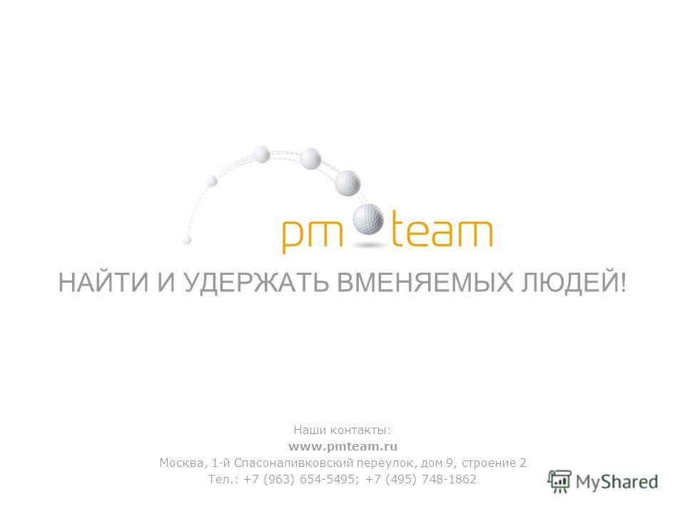 НАЙТИ И УДЕРЖАТЬ ВМЕНЯЕМЫХ ЛЮДЕЙ! Наши контакты: www.pmteam.ru Москва, 1-й Спасоналивковский переулок, дом 9, строение 2 Тел.: +7 (963) 654-5495; +7 (495) 748-1862