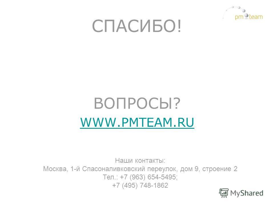 СПАСИБО! ВОПРОСЫ? WWW.PMTEAM.RU Наши контакты: Москва, 1-й Спасоналивковский переулок, дом 9, строение 2 Тел.: +7 (963) 654-5495; +7 (495) 748-1862