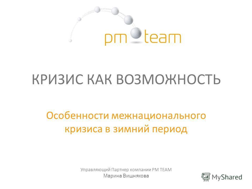 КРИЗИС КАК ВОЗМОЖНОСТЬ Особенности межнационального кризиса в зимний период Управляющий Партнер компании PM TEAM Марина Вишнякова