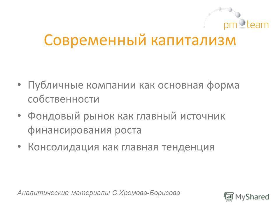 Современный капитализм Публичные компании как основная форма собственности Фондовый рынок как главный источник финансирования роста Консолидация как главная тенденция Аналитические материалы С.Хромова-Борисова