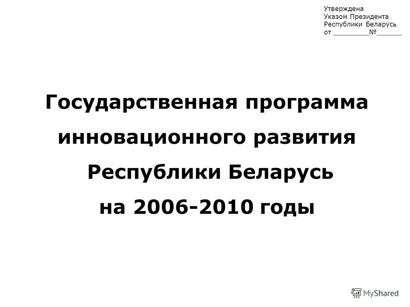 Утверждена Указом Президента Республики Беларусь от _______________ Государственная программа инновационного развития Республики Беларусь на 2006-2010 годы