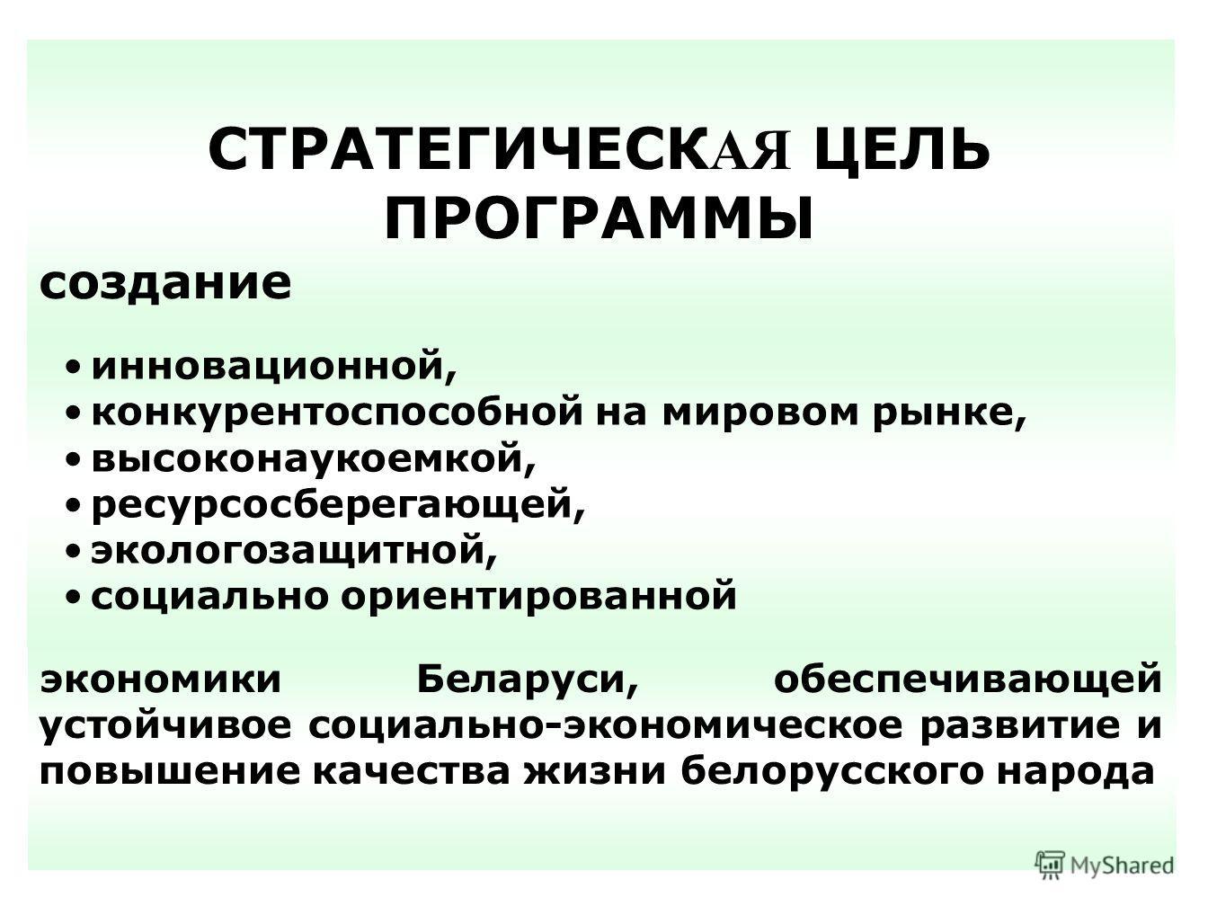 СТРАТЕГИЧЕСК АЯ ЦЕЛЬ ПРОГРАММЫ создание инновационной, конкурентоспособной на мировом рынке, высоконаукоемкой, ресурсосберегающей, экологозащитной, социально ориентированной экономики Беларуси, обеспечивающей устойчивое социально-экономическое развит