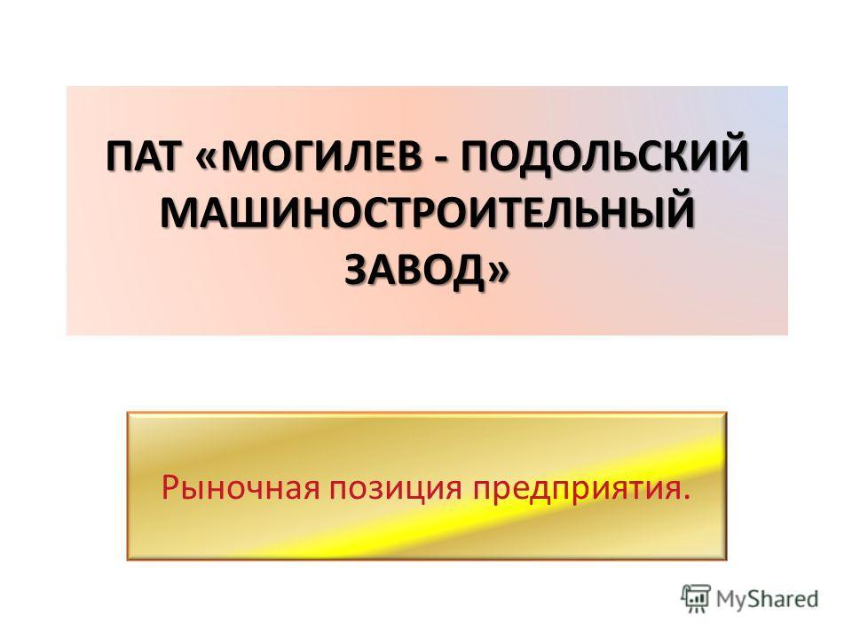 ПАТ «МОГИЛЕВ - ПОДОЛЬСКИЙ МАШИНОСТРОИТЕЛЬНЫЙ ЗАВОД» ПАТ «МОГИЛЕВ - ПОДОЛЬСКИЙ МАШИНОСТРОИТЕЛЬНЫЙ ЗАВОД» Рыночная позиция предприятия.