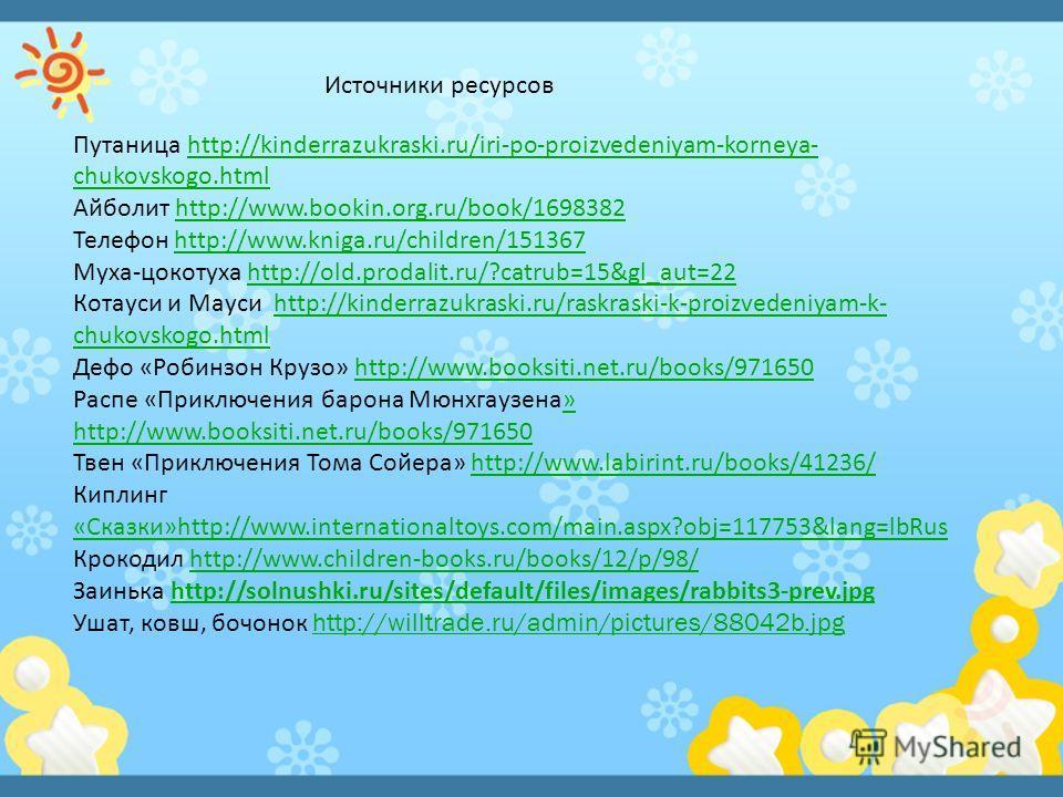 Путаница http://kinderrazukraski.ru/iri-po-proizvedeniyam-korneya- chukovskogo.html http://kinderrazukraski.ru/iri-po-proizvedeniyam-korneya- chukovskogo.html Айболит http://www.bookin.org.ru/book/1698382http://www.bookin.org.ru/book/1698382 Телефон