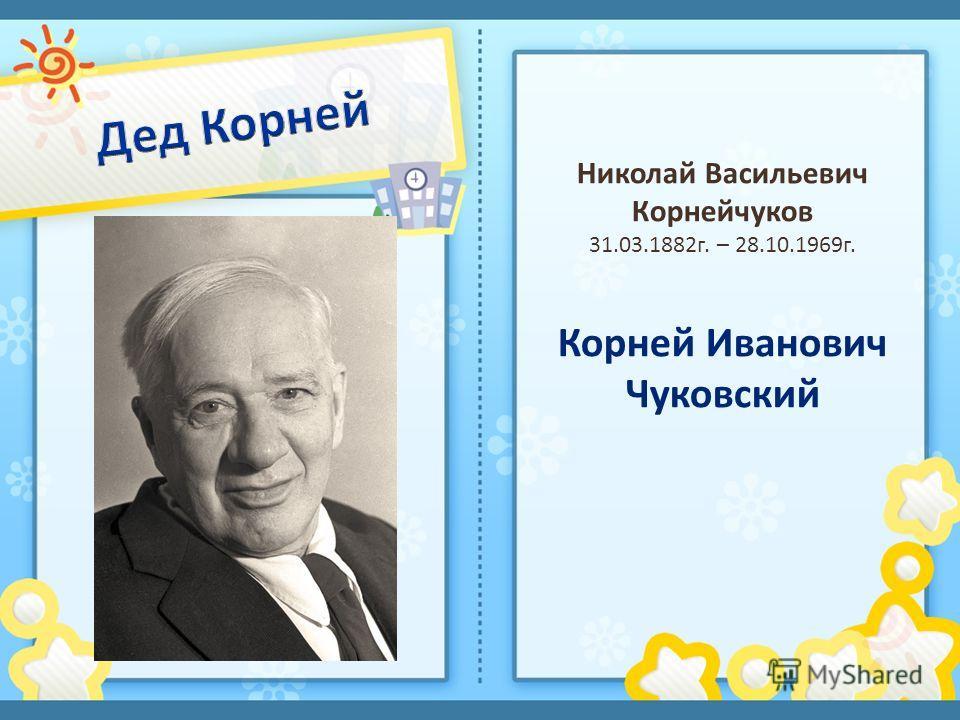 Николай Васильевич Корнейчуков 31.03.1882г. – 28.10.1969г. Корней Иванович Чуковский