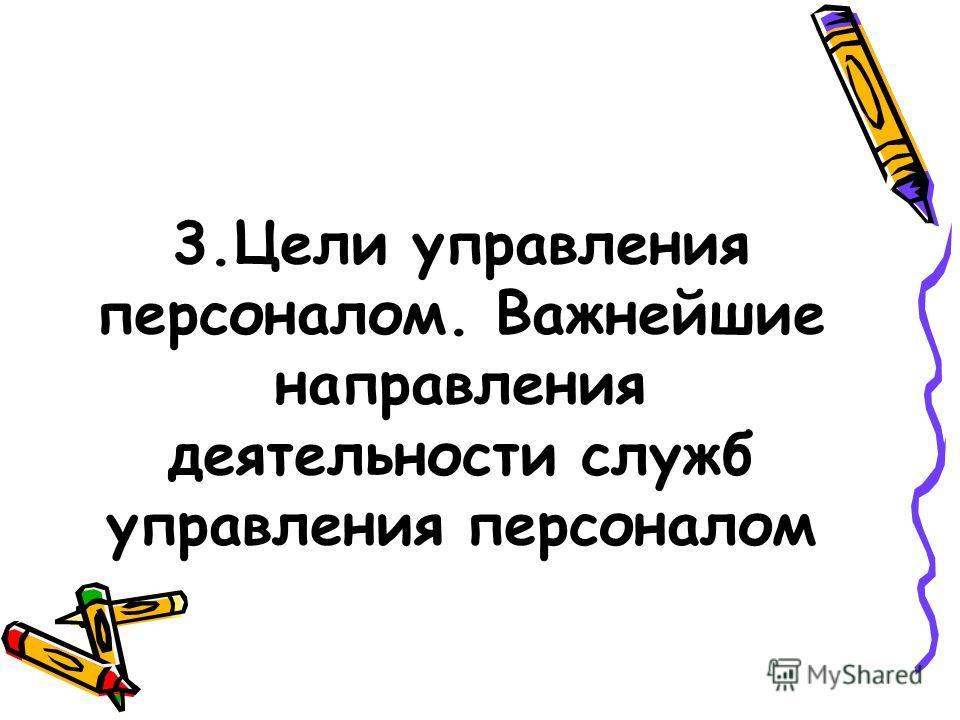 3.Цели управления персоналом. Важнейшие направления деятельности служб управления персоналом