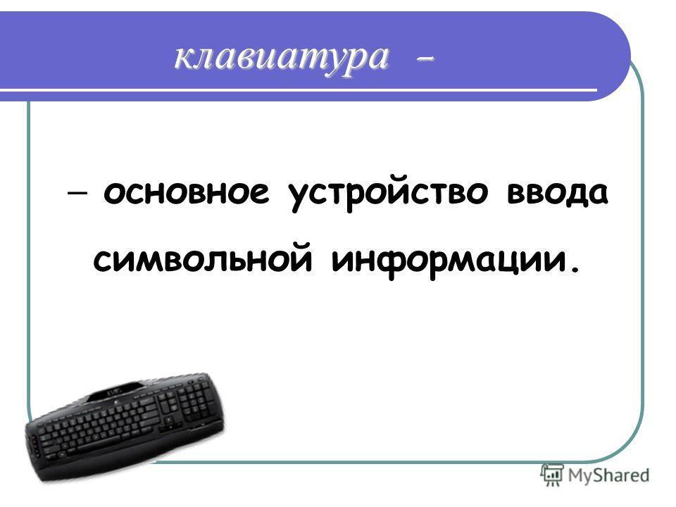 клавиатура - основное устройство ввода символьной информации.