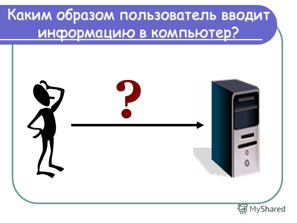 ? Каким образом пользователь вводит информацию в компьютер?
