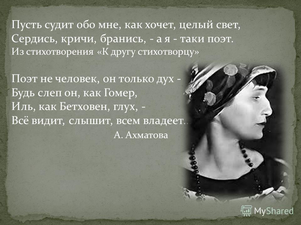 Пусть судит обо мне, как хочет, целый свет, Сердись, кричи, бранись, - а я - таки поэт. Из стихотворения «К другу стихотворцу» Поэт не человек, он только дух - Будь слеп он, как Гомер, Иль, как Бетховен, глух, - Всё видит, слышит, всем владеет… А. Ах