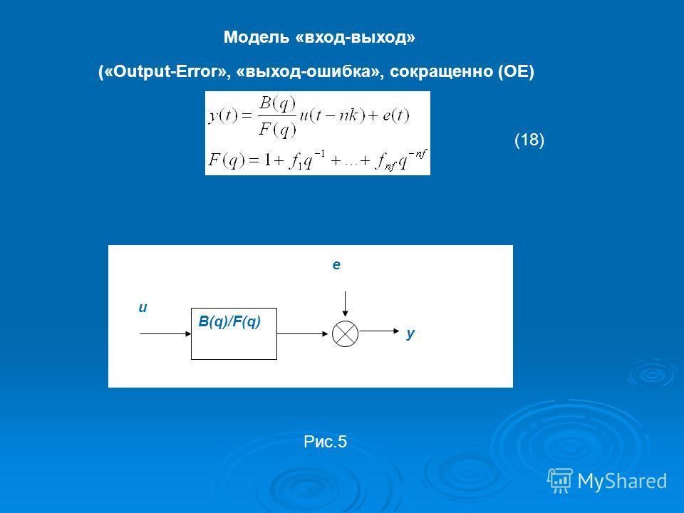 Модель «вход-выход» («Output-Error», «выход-ошибка», сокращенно (OE) y e B(q)/F(q) u (18) Рис.5