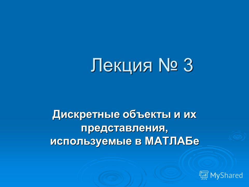 Лекция 3 Дискретные объекты и их представления, используемые в МАТЛАБе