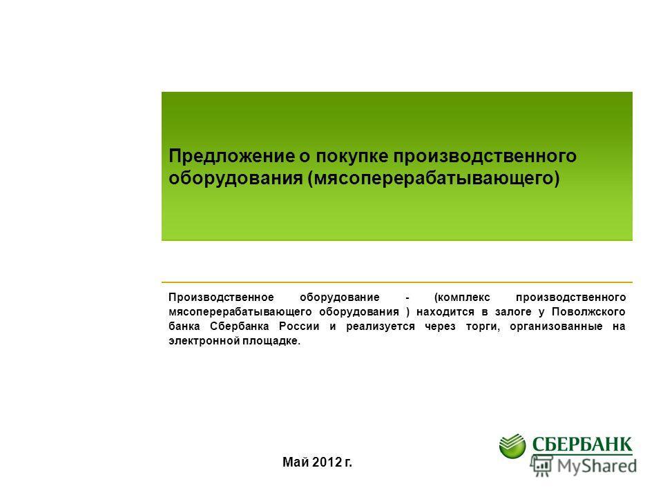 Предложение о покупке производственного оборудования (мясоперерабатывающего) Производственное оборудование - (комплекс производственного мясоперерабатывающего оборудования ) находится в залоге у Поволжского банка Сбербанка России и реализуется через