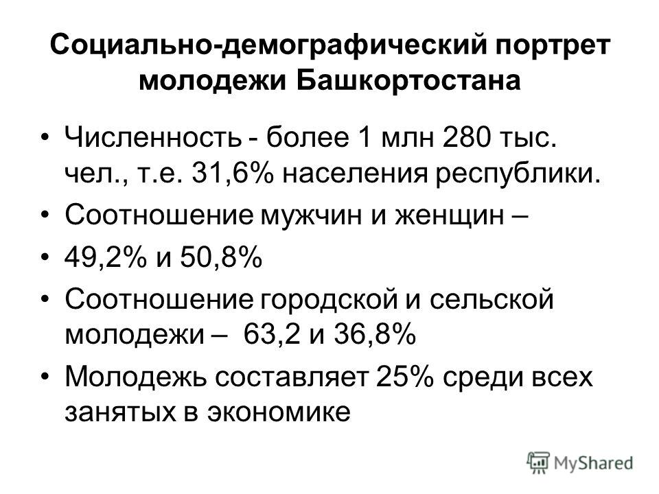 Социально-демографический портрет молодежи Башкортостана Численность - более 1 млн 280 тыс. чел., т.е. 31,6% населения республики. Соотношение мужчин и женщин – 49,2% и 50,8% Соотношение городской и сельской молодежи – 63,2 и 36,8% Молодежь составляе