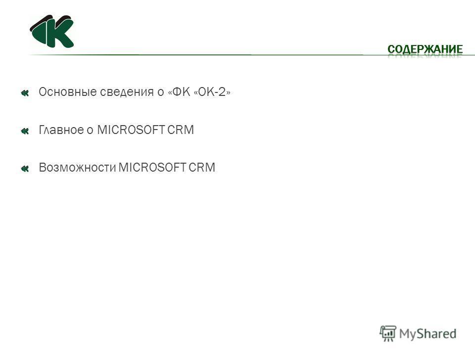 Основные сведения о «ФК «ОК-2» Главное о MICROSOFT CRM Возможности MICROSOFT CRM