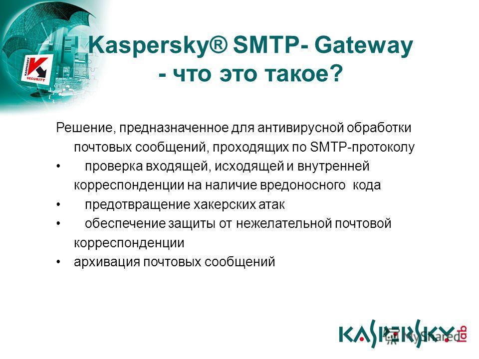 Kaspersky® SMTP- Gateway - что это такое? Решение, предназначенное для антивирусной обработки почтовых сообщений, проходящих по SMTP-протоколу проверка входящей, исходящей и внутренней корреспонденции на наличие вредоносного кода предотвращение хакер