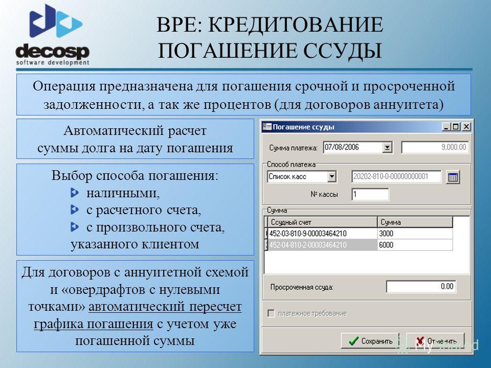 BPE: КРЕДИТОВАНИЕ ПОГАШЕНИЕ ССУДЫ Операция предназначена для погашения срочной и просроченной задолженности, а так же процентов (для договоров аннуитета) Автоматический расчет суммы долга на дату погашения Выбор способа погашения: наличными, с расчет