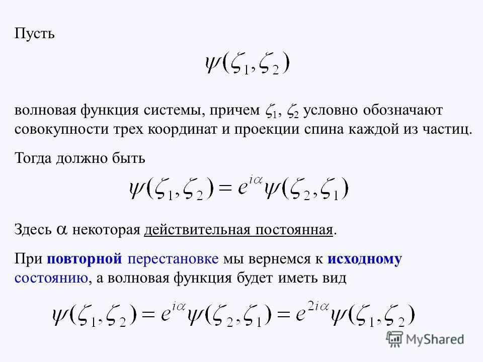 Пусть волновая функция системы, причем 1, 2 условно обозначают совокупности трех координат и проекции спина каждой из частиц. Тогда должно быть Здесь некоторая действительная постоянная. При повторной перестановке мы вернемся к исходному состоянию, а