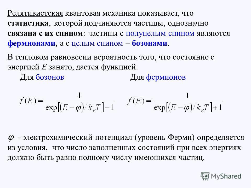 Релятивистская квантовая механика показывает, что статистика, которой подчиняются частицы, однозначно связана с их спином: частицы с полуцелым спином являются фермионами, а с целым спином – бозонами. B тепловом равновесии вероятность того, что состоя