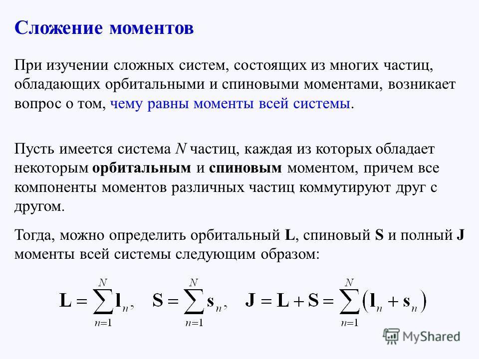 При изучении сложных систем, состоящих из многих частиц, обладающих орбитальными и спиновыми моментами, возникает вопрос о том, чему равны моменты всей системы. Пусть имеется система N частиц, каждая из которых обладает некоторым орбитальным и спинов