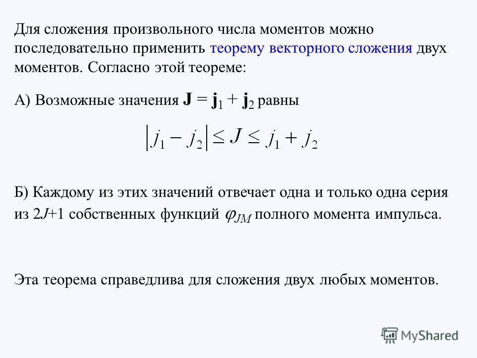 Для сложения произвольного числа моментов можно последовательно применить теорему векторного сложения двух моментов. Согласно этой теореме: А) Возможные значения J = j 1 + j 2 равны Б) Каждому из этих значений отвечает одна и только одна серия из 2J+