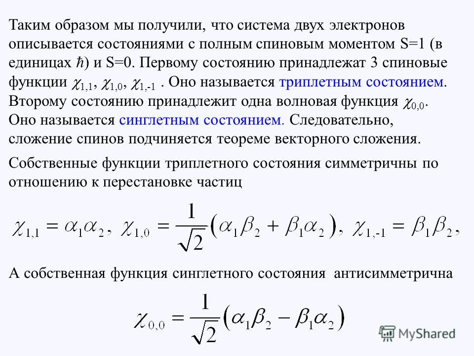 Таким образом мы получили, что система двух электронов описывается состояниями с полным спиновым моментом S=1 (в единицах ) и S=0. Первому состоянию принадлежат 3 спиновые функции 1,1, 1,0, 1,-1. Оно называется триплетным состоянием. Второму состояни