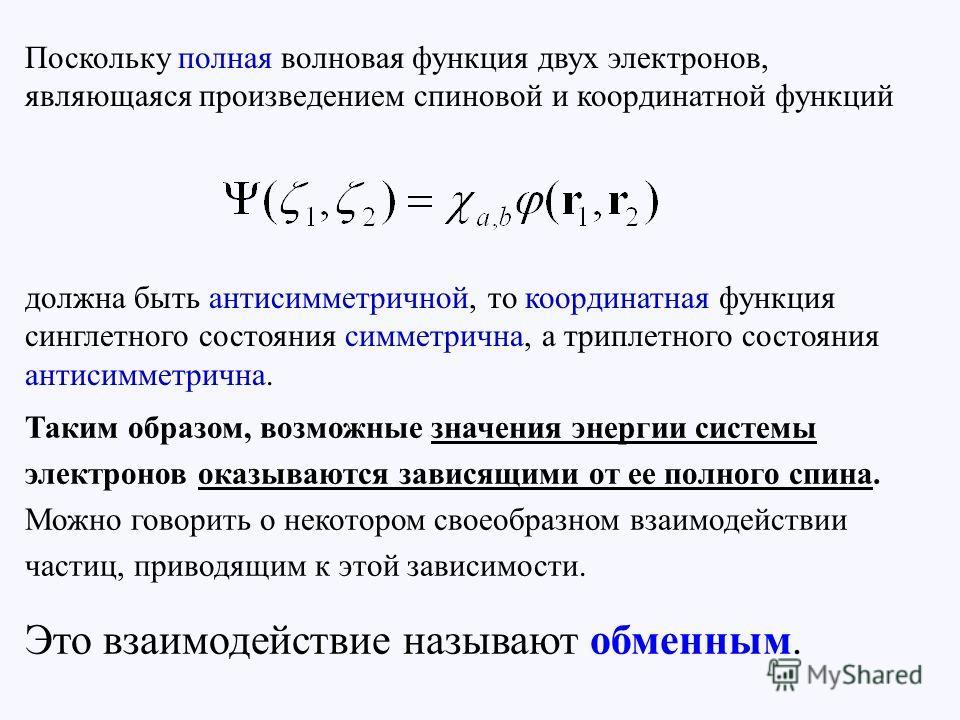 Поскольку полная волновая функция двух электронов, являющаяся произведением спиновой и координатной функций должна быть антисимметричной, то координатная функция синглетного состояния симметрична, а триплетного состояния антисимметрична. Таким образо