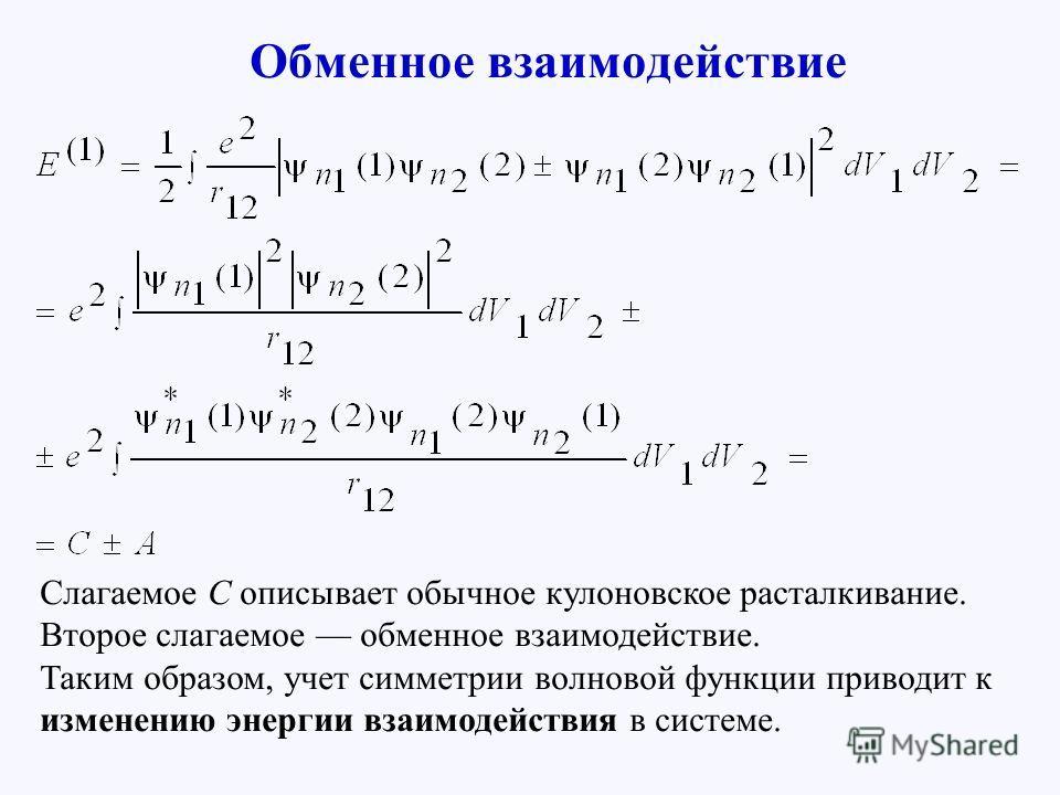 Обменное взаимодействие Слагаемое С описывает обычное кулоновское расталкивание. Второе слагаемое обменное взаимодействие. Таким образом, учет симметрии волновой функции приводит к изменению энергии взаимодействия в системе.