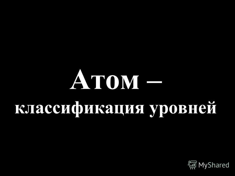 Атом – классификация уровней