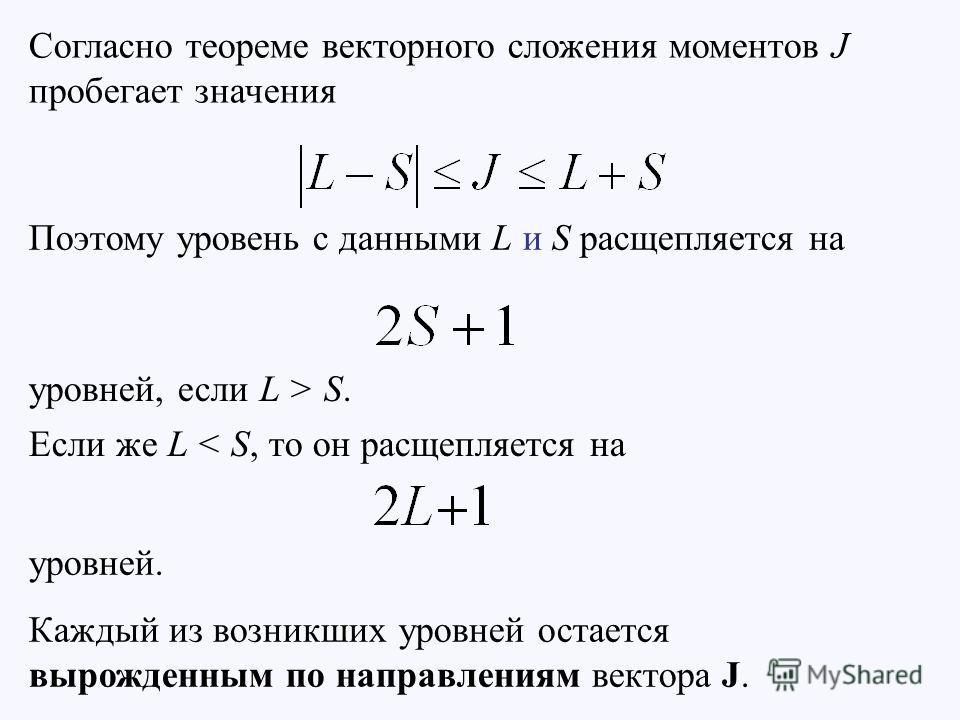 Согласно теореме векторного сложения моментов J пробегает значения Поэтому уровень с данными L и S расщепляется на уровней, если L > S. Если же L < S, то он расщепляется на уровней. Каждый из возникших уровней остается вырожденным по направлениям век