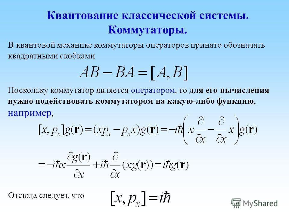 В квантовой механике коммутаторы операторов принято обозначать квадратными скобками Поскольку коммутатор является оператором, то для его вычисления нужно подействовать коммутатором на какую-либо функцию, например, Отсюда следует, что Квантование клас