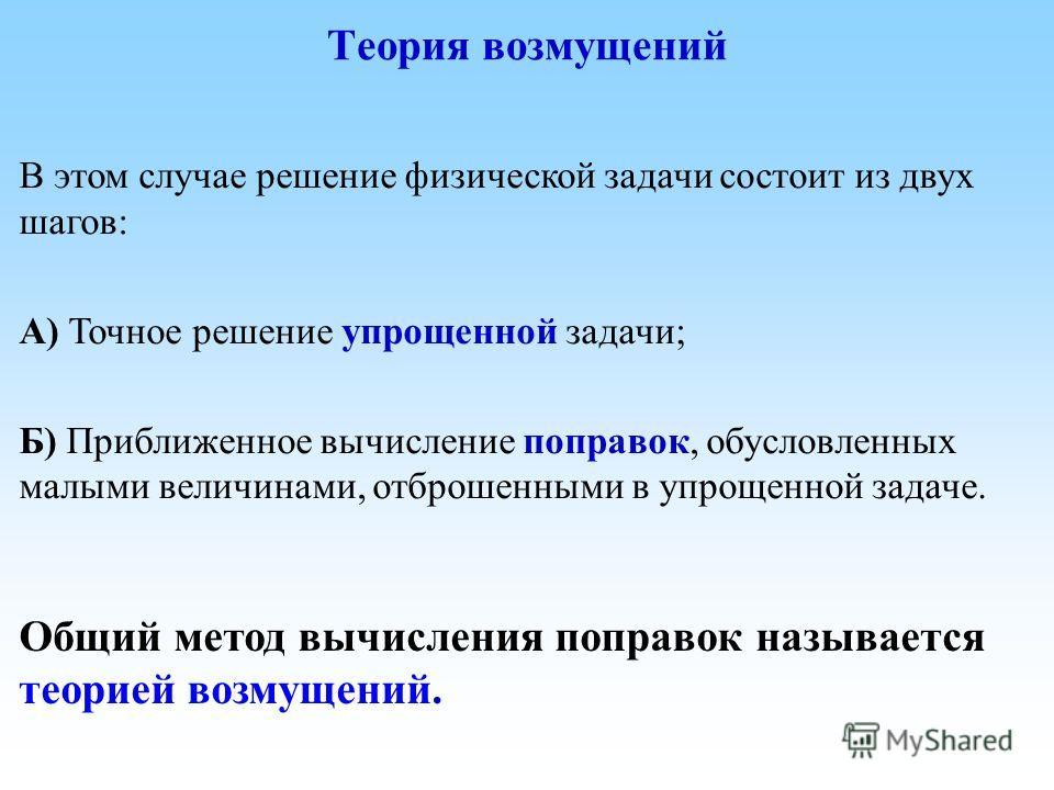 В этом случае решение физической задачи состоит из двух шагов: А) Точное решение упрощенной задачи; Б) Приближенное вычисление поправок, обусловленных малыми величинами, отброшенными в упрощенной задаче. Теория возмущений Общий метод вычисления попра
