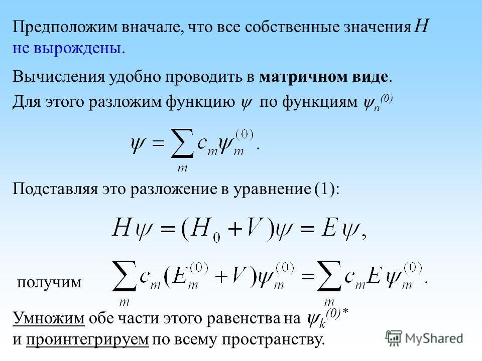 Предположим вначале, что все собственные значения H не вырождены. Вычисления удобно проводить в матричном виде. Для этого разложим функцию по функциям n (0) Подставляя это разложение в уравнение (1): получим Умножим обе части этого равенства на k (0)
