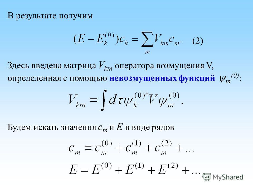 В результате получим Здесь введена матрица V km оператора возмущения V, определенная с помощью невозмущенных функций m (0) : Будем искать значения c m и E в виде рядов (2)