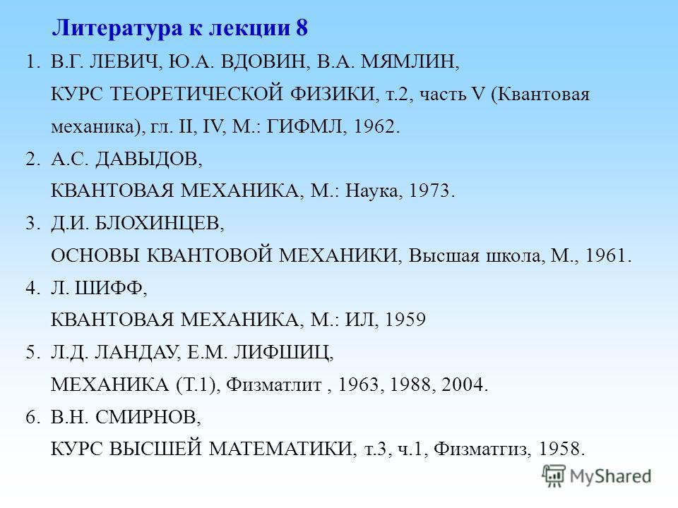 Литература к лекции 8 1.В.Г. ЛЕВИЧ, Ю.А. ВДОВИН, В.А. МЯМЛИН, КУРС ТЕОРЕТИЧЕСКОЙ ФИЗИКИ, т.2, часть V (Квантовая механика), гл. II, IV, М.: ГИФМЛ, 1962. 2.А.С. ДАВЫДОВ, КВАНТОВАЯ МЕХАНИКА, М.: Наука, 1973. 3.Д.И. БЛОХИНЦЕВ, ОСНОВЫ КВАНТОВОЙ МЕХАНИКИ,