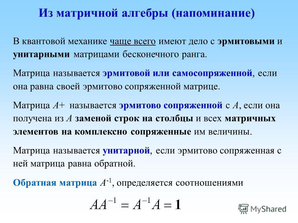 В квантовой механике чаще всего имеют дело с эрмитовыми и унитарными матрицами бесконечного ранга. Матрица называется эрмитовой или самосопряженной, если она равна своей эрмитово сопряженной матрице. Матрица A+ называется эрмитово сопряженной с A, ес
