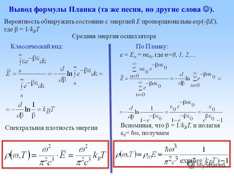 Вывод формулы Планка (та же песня, но другие слова ). Классический вид:По Планку: Вероятность обнаружить состояние с энергией E пропорциональна exp(- E), где = 1/k B T Средняя энергия осциллятора Спектральная плотность энергии = E n = n 0, где n=0, 1